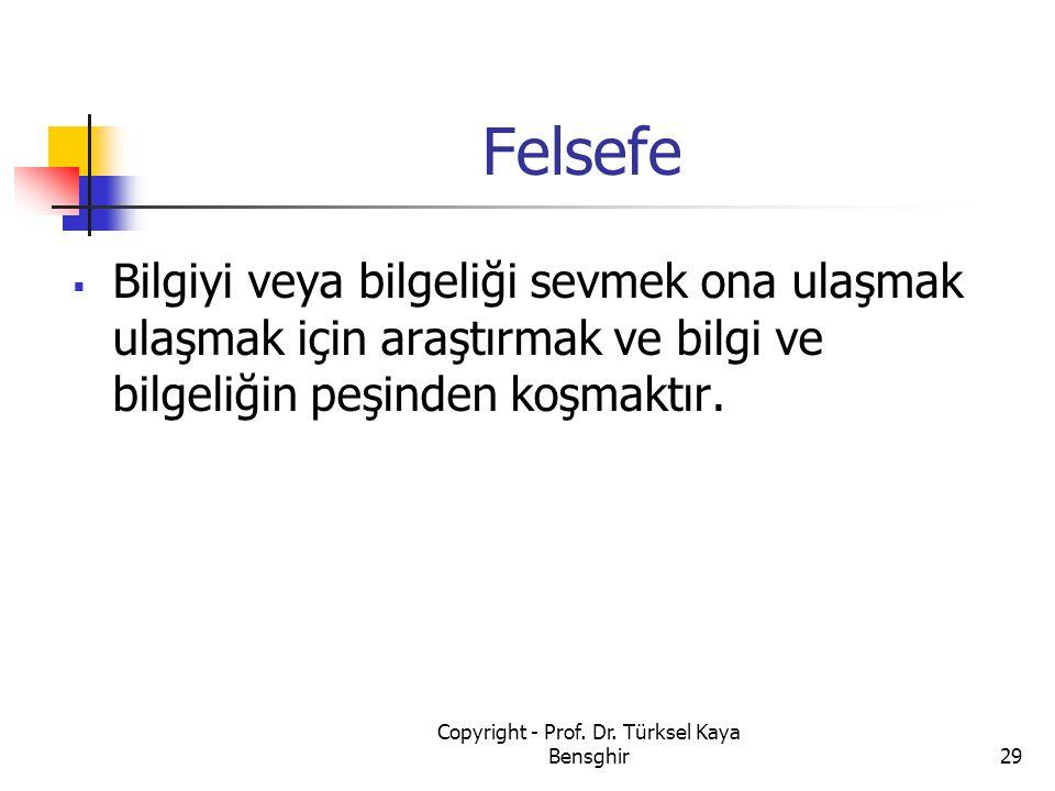 Felsefe  Bilgiyi veya bilgeliği sevmek ona ulaşmak ulaşmak için araştırmak ve bilgi ve bilgeliğin peşinden koşmaktır. 29 Copyright - Prof. Dr. Türkse