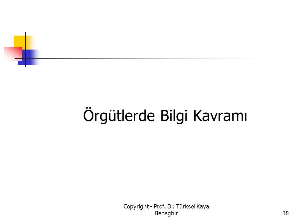Örgütlerde Bilgi Kavramı 38 Copyright - Prof. Dr. Türksel Kaya Bensghir