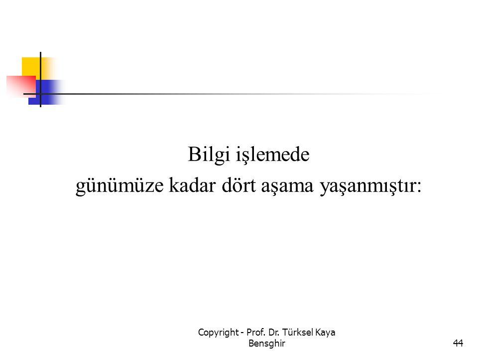 Bilgi işlemede günümüze kadar dört aşama yaşanmıştır: 44 Copyright - Prof. Dr. Türksel Kaya Bensghir