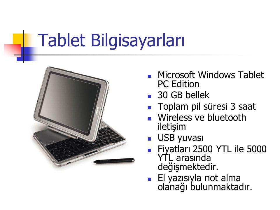 Tablet Bilgisayarları Microsoft Windows Tablet PC Edition 30 GB bellek Toplam pil süresi 3 saat Wireless ve bluetooth iletişim USB yuvası Fiyatları 2500 YTL ile 5000 YTL arasında değişmektedir.