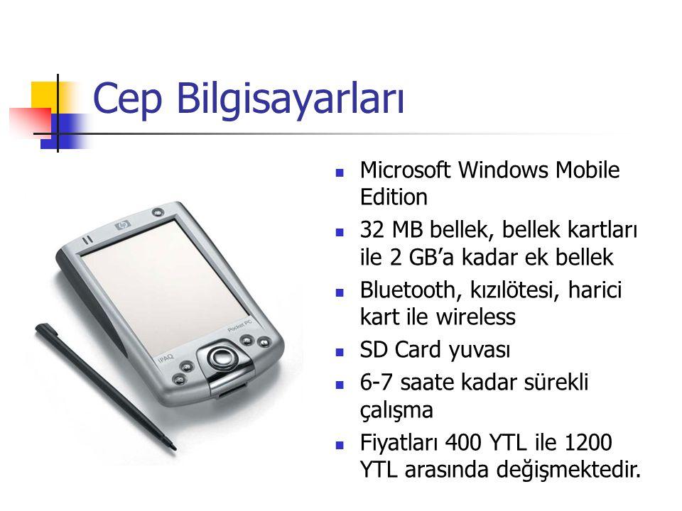 Cep Bilgisayarları Microsoft Windows Mobile Edition 32 MB bellek, bellek kartları ile 2 GB'a kadar ek bellek Bluetooth, kızılötesi, harici kart ile wireless SD Card yuvası 6-7 saate kadar sürekli çalışma Fiyatları 400 YTL ile 1200 YTL arasında değişmektedir.