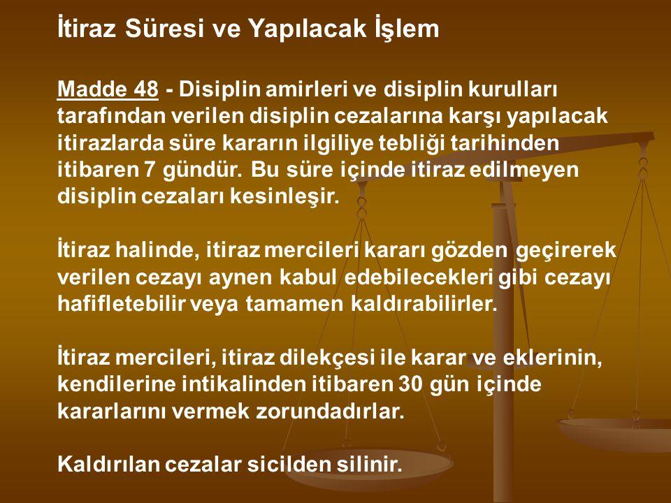 İtiraz Süresi ve Yapılacak İşlem Madde 48 - Disiplin amirleri ve disiplin kurulları tarafından verilen disiplin cezalarına karşı yapılacak itirazlarda