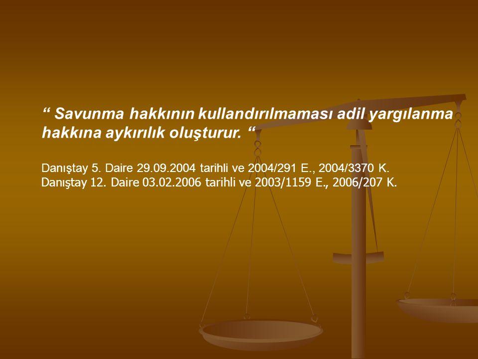 """"""" Savunma hakkının kullandırılmaması adil yargılanma hakkına aykırılık oluşturur. """" Danıştay 5. Daire 29.09.2004 tarihli ve 2004/291 E., 2004/3370 K."""
