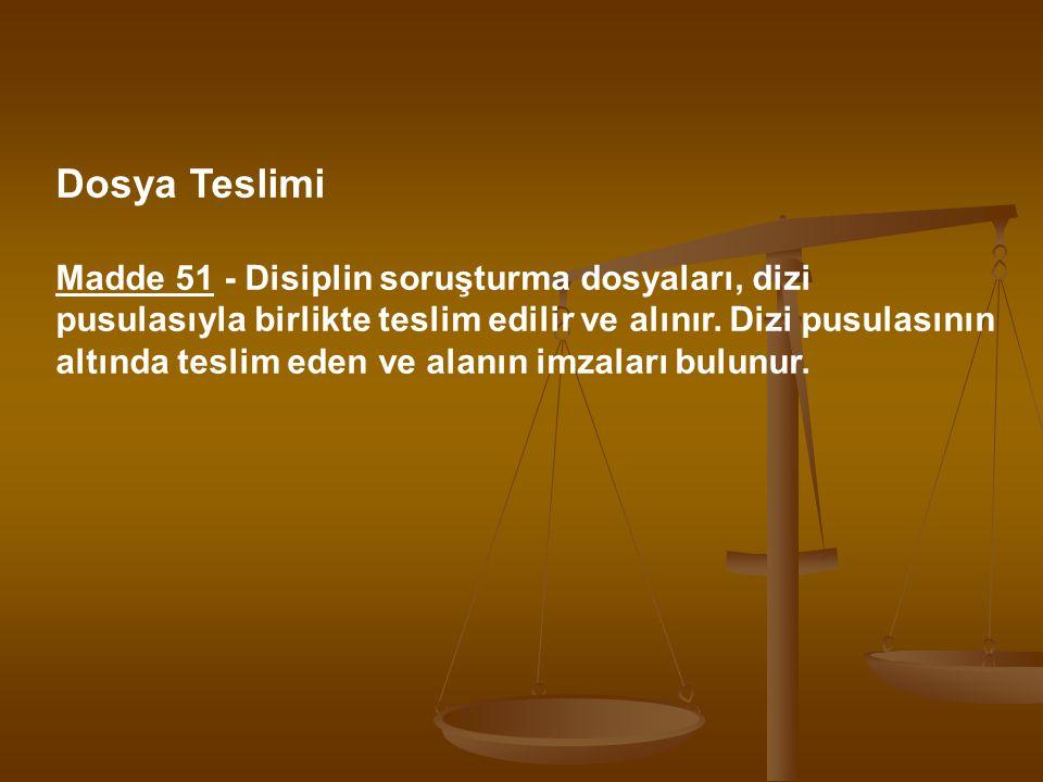 Dosya Teslimi Madde 51 - Disiplin soruşturma dosyaları, dizi pusulasıyla birlikte teslim edilir ve alınır. Dizi pusulasının altında teslim eden ve ala