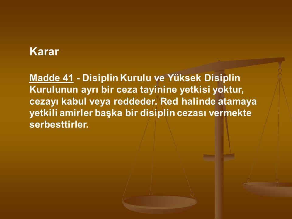 Karar Madde 41 - Disiplin Kurulu ve Yüksek Disiplin Kurulunun ayrı bir ceza tayinine yetkisi yoktur, cezayı kabul veya reddeder. Red halinde atamaya y