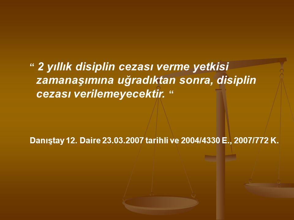 """"""" 2 yıllık disiplin cezası verme yetkisi zamanaşımına uğradıktan sonra, disiplin cezası verilemeyecektir. """" Danıştay 12. Daire 23.03.2007 tarihli ve 2"""