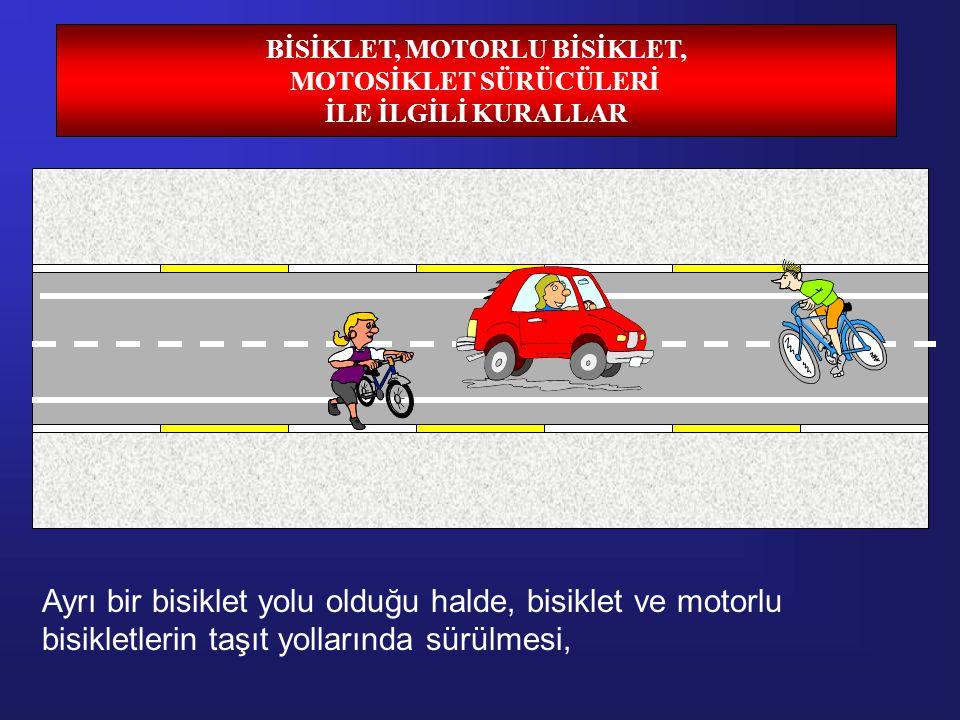 BİSİKLET, MOTORLU BİSİKLET, MOTOSİKLET SÜRÜCÜLERİ İLE İLGİLİ KURALLAR Ayrı bir bisiklet yolu olduğu halde, bisiklet ve motorlu bisikletlerin taşıt yollarında sürülmesi,