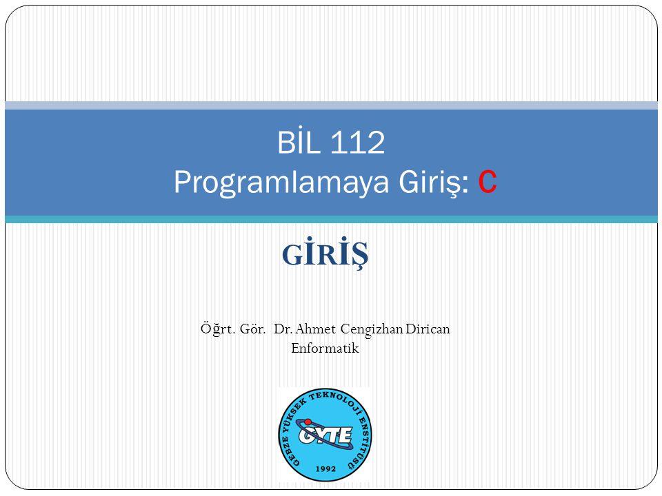 G İ R İŞ BİL 112 Programlamaya Giriş: C Ö ğ rt. Gör. Dr. Ahmet Cengizhan Dirican Enformatik