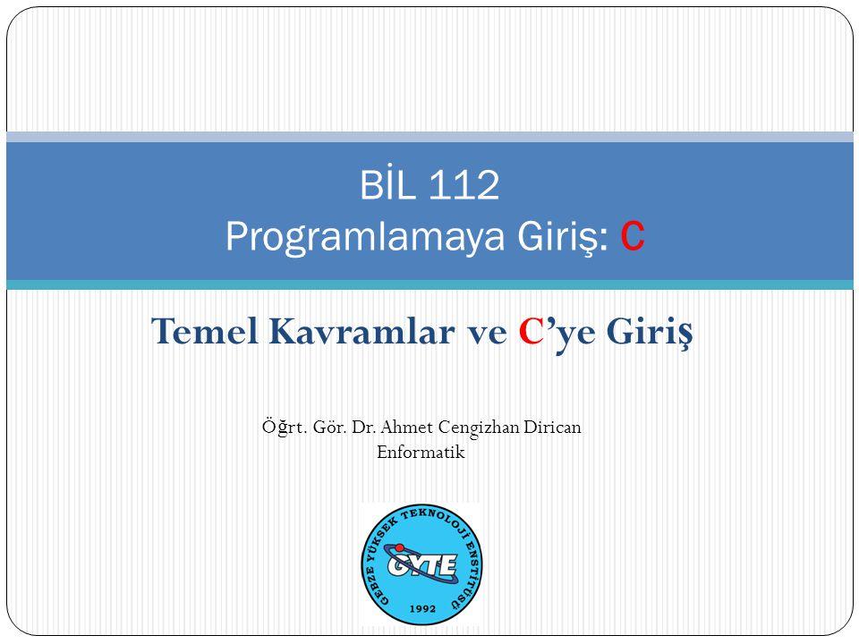 Temel Kavramlar ve C'ye Giri ş BİL 112 Programlamaya Giriş: C Ö ğ rt. Gör. Dr. Ahmet Cengizhan Dirican Enformatik