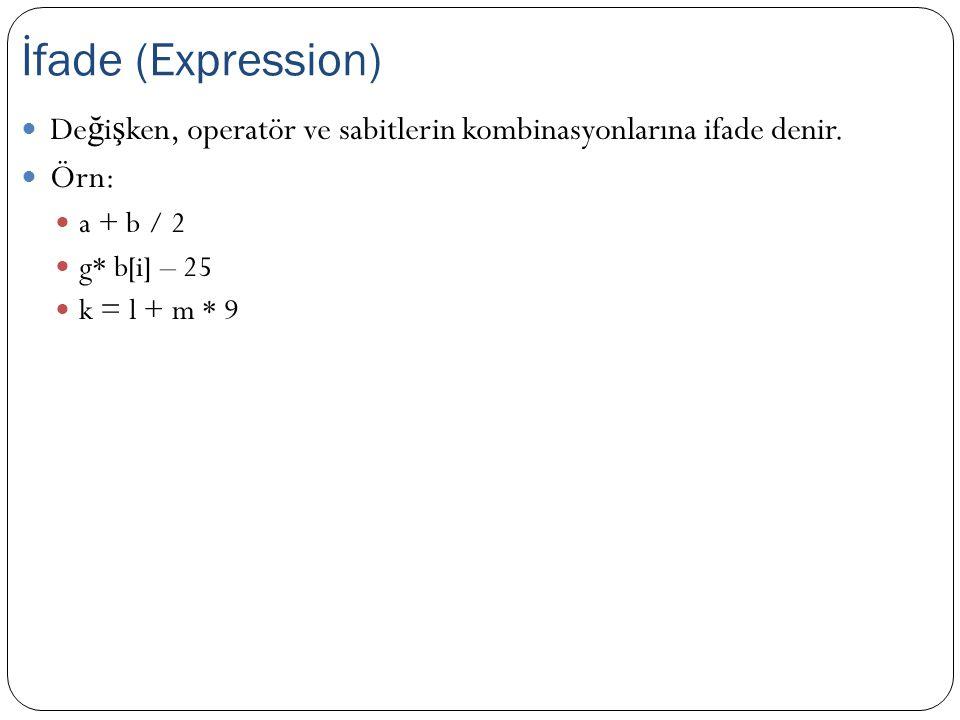 De ğ i ş ken, operatör ve sabitlerin kombinasyonlarına ifade denir. Örn: a + b / 2 g* b[i] – 25 k = l + m * 9 İfade (Expression)