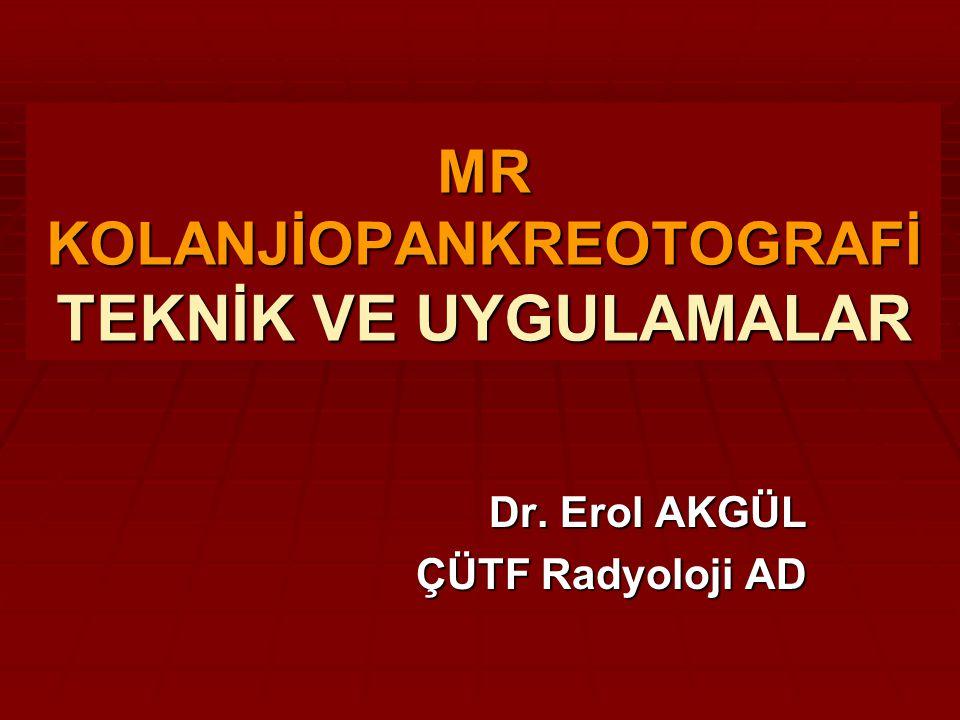 MR KOLANJİOPANKREOTOGRAFİ TEKNİK VE UYGULAMALAR Dr. Erol AKGÜL ÇÜTF Radyoloji AD