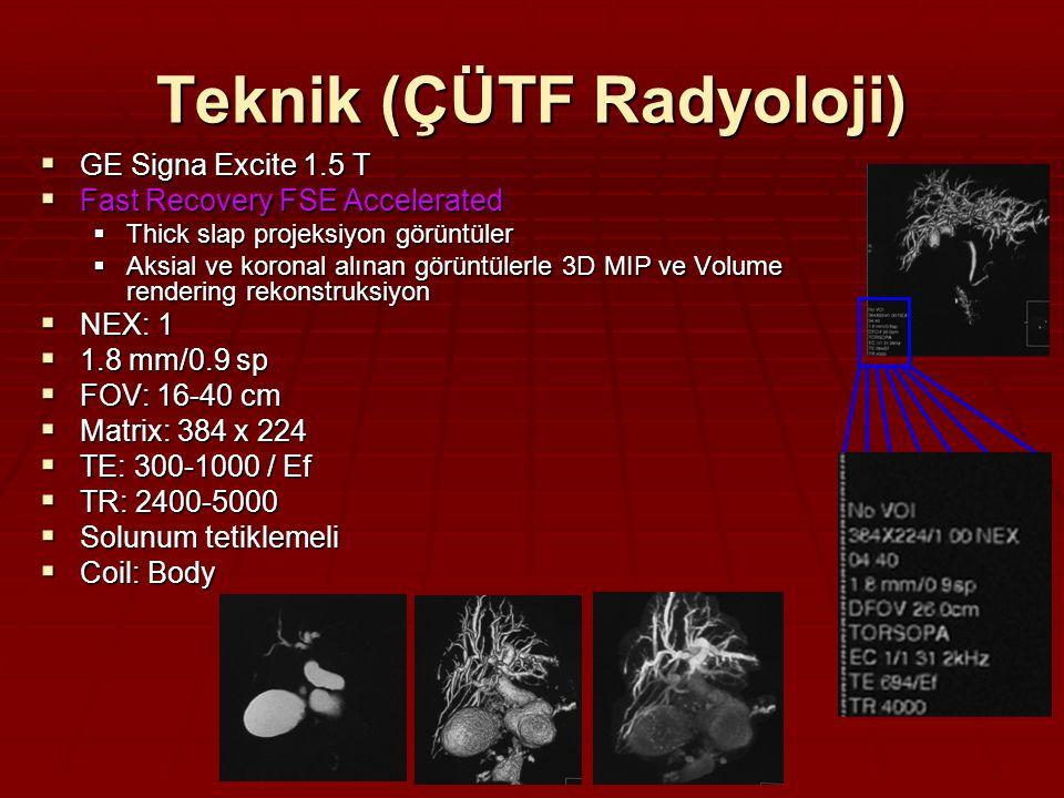  GE Signa Excite 1.5 T  Fast Recovery FSE Accelerated  Thick slap projeksiyon görüntüler  Aksial ve koronal alınan görüntülerle 3D MIP ve Volume rendering rekonstruksiyon  NEX: 1  1.8 mm/0.9 sp  FOV: 16-40 cm  Matrix: 384 x 224  TE: 300-1000 / Ef  TR: 2400-5000  Solunum tetiklemeli  Coil: Body Teknik (ÇÜTF Radyoloji)