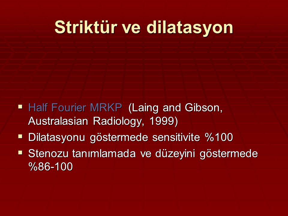 Striktür ve dilatasyon  Half Fourier MRKP (Laing and Gibson, Australasian Radiology, 1999)  Dilatasyonu göstermede sensitivite %100  Stenozu tanımlamada ve düzeyini göstermede %86-100