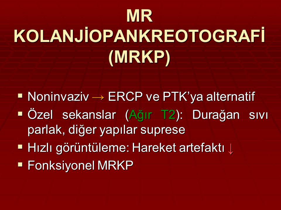 MR KOLANJİOPANKREOTOGRAFİ (MRKP)  Noninvaziv → ERCP ve PTK'ya alternatif  Özel sekanslar (Ağır T2): Durağan sıvı parlak, diğer yapılar suprese  Hızlı görüntüleme: Hareket artefaktı ↓  Fonksiyonel MRKP