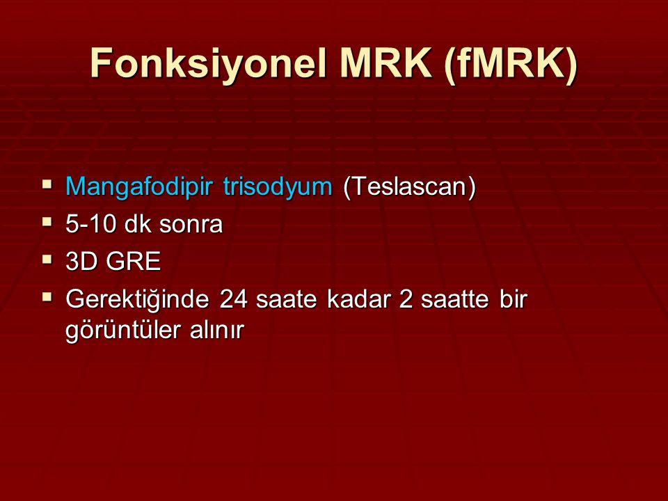 Fonksiyonel MRK (fMRK)  Mangafodipir trisodyum (Teslascan)  5-10 dk sonra  3D GRE  Gerektiğinde 24 saate kadar 2 saatte bir görüntüler alınır
