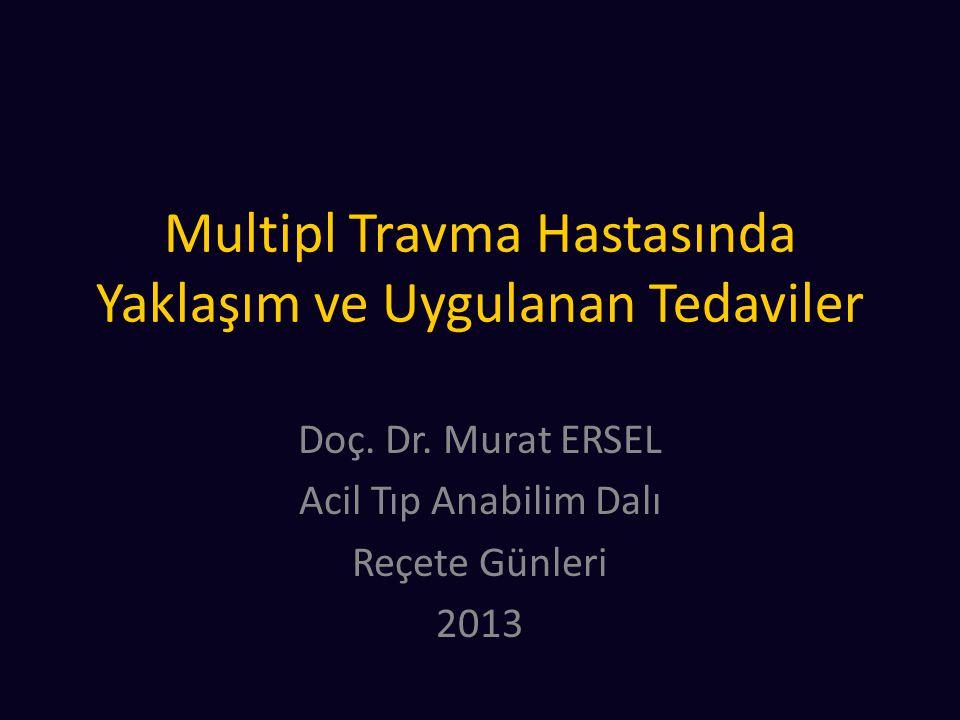 Multipl Travma Hastasında Yaklaşım ve Uygulanan Tedaviler Doç. Dr. Murat ERSEL Acil Tıp Anabilim Dalı Reçete Günleri 2013