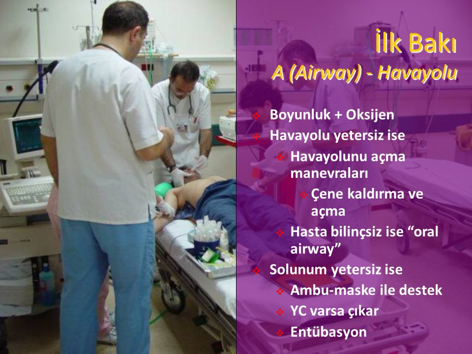 İlk Bakı A (Airway) - Havayolu  Boyunluk + Oksijen  Havayolu yetersiz ise  Havayolunu açma manevraları  Çene kaldırma ve açma  Hasta bilinçsiz ise oral airway  Solunum yetersiz ise  Ambu-maske ile destek  YC varsa çıkar  Entübasyon