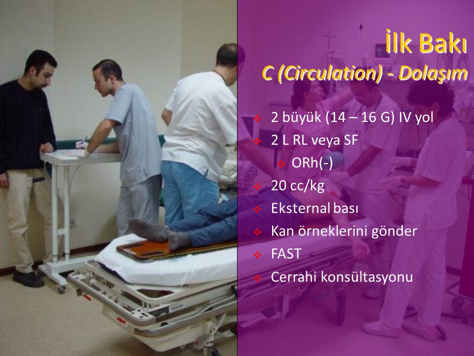 İlk Bakı C (Circulation) - Dolaşım  2 büyük (14 – 16 G) IV yol  2 L RL veya SF  ORh(-)  20 cc/kg  Eksternal bası  Kan örneklerini gönder  FAST  Cerrahi konsültasyonu