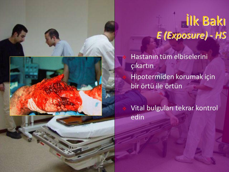 İlk Bakı E (Exposure) - HS  Hastanın tüm elbiselerini çıkartın  Hipotermiden korumak için bir örtü ile örtün  Vital bulguları tekrar kontrol edin