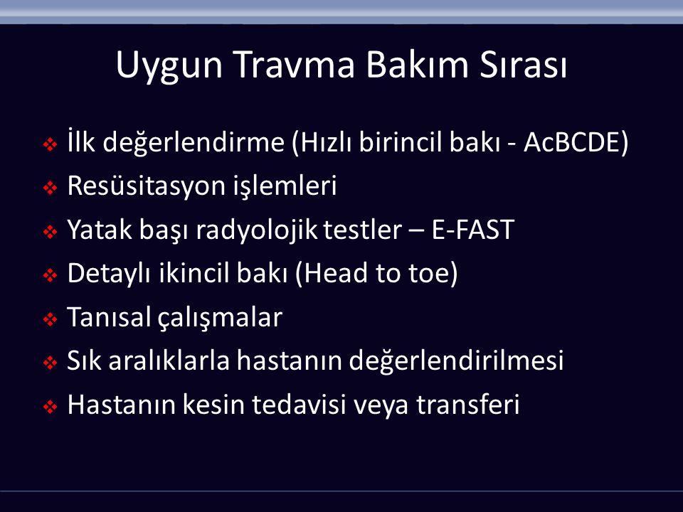 Uygun Travma Bakım Sırası  İlk değerlendirme (Hızlı birincil bakı - AcBCDE)  Resüsitasyon işlemleri  Yatak başı radyolojik testler – E-FAST  Detaylı ikincil bakı (Head to toe)  Tanısal çalışmalar  Sık aralıklarla hastanın değerlendirilmesi  Hastanın kesin tedavisi veya transferi