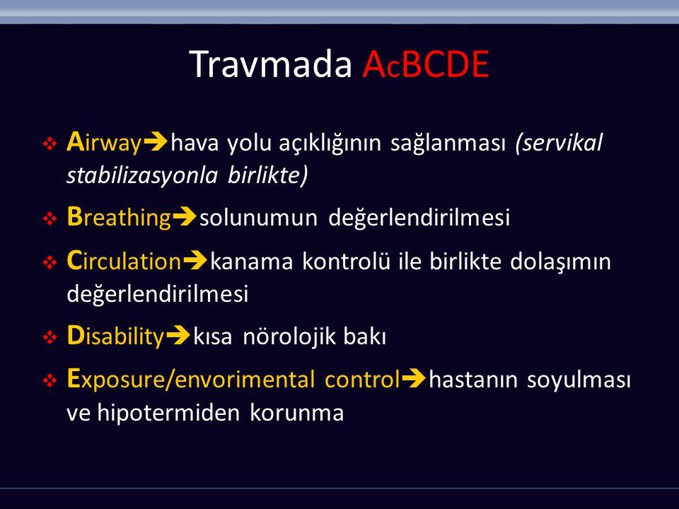Travmada A c BCDE  A irway  hava yolu açıklığının sağlanması (servikal stabilizasyonla birlikte)  B reathing  solunumun değerlendirilmesi  C irculation  kanama kontrolü ile birlikte dolaşımın değerlendirilmesi  D isability  kısa nörolojik bakı  E xposure/envorimental control  hastanın soyulması ve hipotermiden korunma