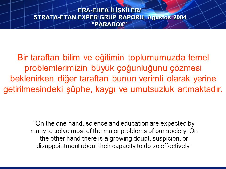 ERA-EHEA İLİŞKİLER/ STRATA-ETAN EXPER GRUP RAPORU, Ağustos 2004 PARADOX On the one hand, science and education are expected by many to solve most of the major problems of our society.