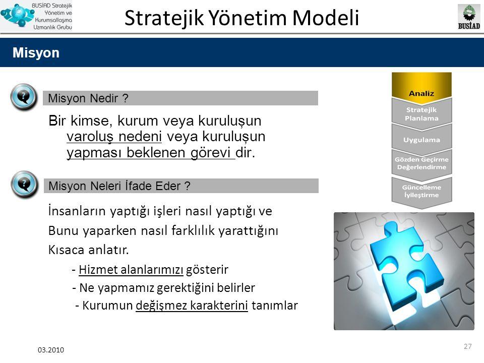 Stratejik Yönetim Modeli 03.2010 27 Misyon Misyon Nedir ? Bir kimse, kurum veya kuruluşun varolu ş nedeni veya kuruluşun yapması beklenen görevi dir.