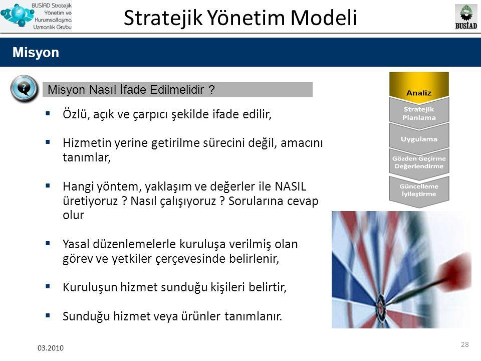 Stratejik Yönetim Modeli 03.2010 28 Misyon Misyon Nasıl İfade Edilmelidir ?  Özlü, açık ve çarpıcı şekilde ifade edilir,  Hizmetin yerine getirilme