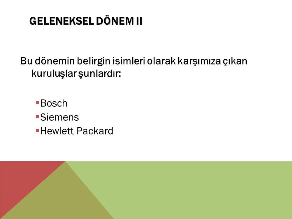 GELENEKSEL DÖNEM II Bu dönemin belirgin isimleri olarak karşımıza çıkan kuruluşlar şunlardır:  Bosch  Siemens  Hewlett Packard