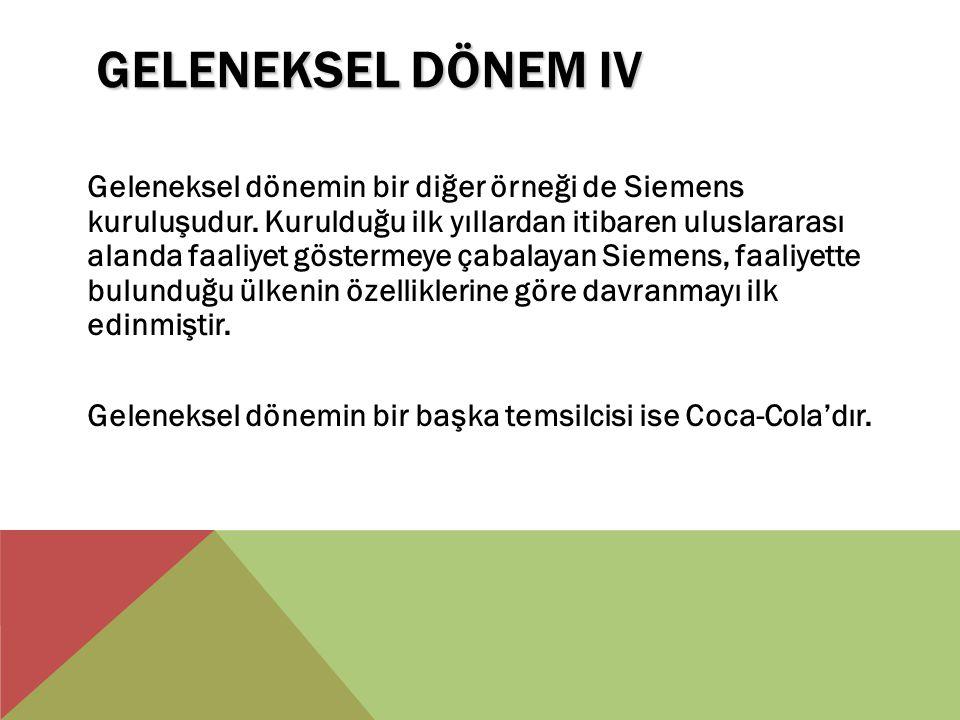 GELENEKSEL DÖNEM IV Geleneksel dönemin bir diğer örneği de Siemens kuruluşudur. Kurulduğu ilk yıllardan itibaren uluslararası alanda faaliyet gösterme