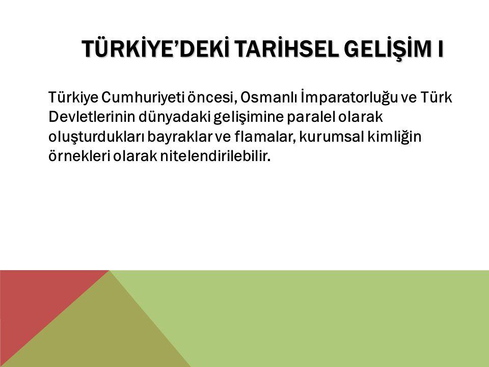 TÜRKİYE'DEKİ TARİHSEL GELİŞİM I Türkiye Cumhuriyeti öncesi, Osmanlı İmparatorluğu ve Türk Devletlerinin dünyadaki gelişimine paralel olarak oluşturduk