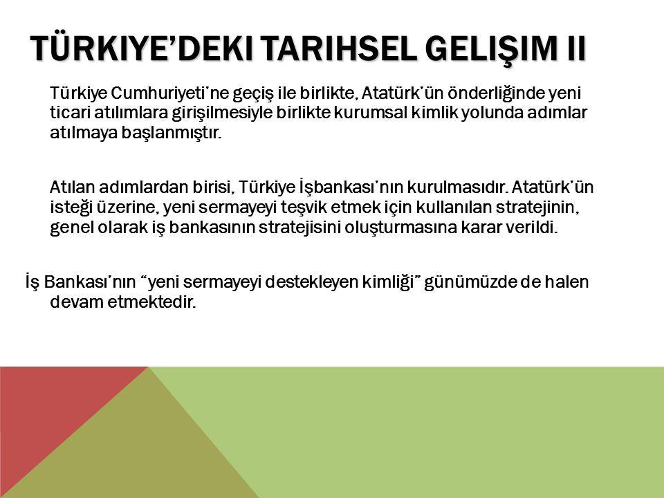 TÜRKIYE'DEKI TARIHSEL GELIŞIM II Türkiye Cumhuriyeti'ne geçiş ile birlikte, Atatürk'ün önderliğinde yeni ticari atılımlara girişilmesiyle birlikte kur