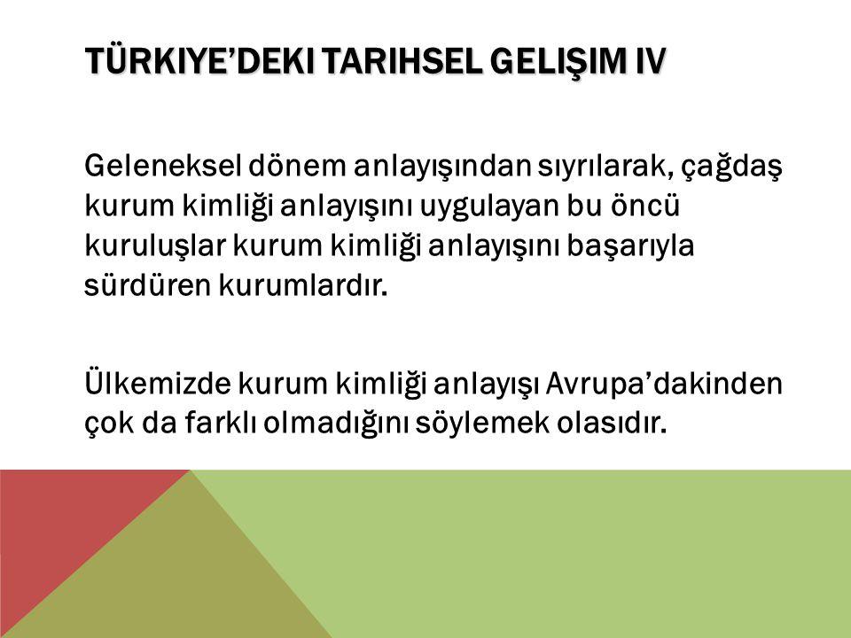 TÜRKIYE'DEKI TARIHSEL GELIŞIM IV Geleneksel dönem anlayışından sıyrılarak, çağdaş kurum kimliği anlayışını uygulayan bu öncü kuruluşlar kurum kimliği