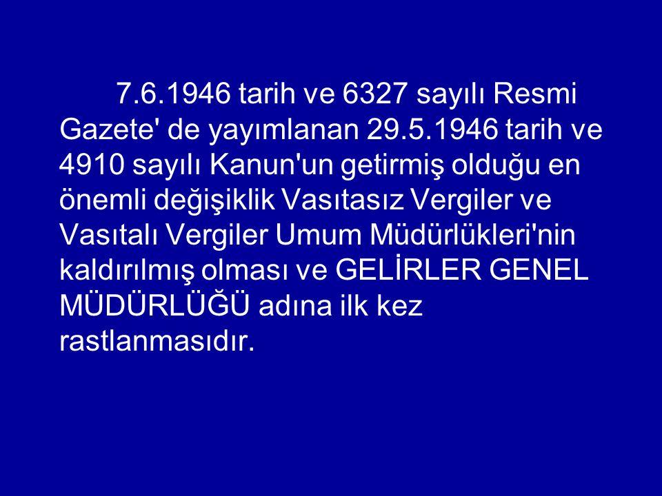 7.6.1946 tarih ve 6327 sayılı Resmi Gazete de yayımlanan 29.5.1946 tarih ve 4910 sayılı Kanun un getirmiş olduğu en önemli değişiklik Vasıtasız Vergiler ve Vasıtalı Vergiler Umum Müdürlükleri nin kaldırılmış olması ve GELİRLER GENEL MÜDÜRLÜĞÜ adına ilk kez rastlanmasıdır.
