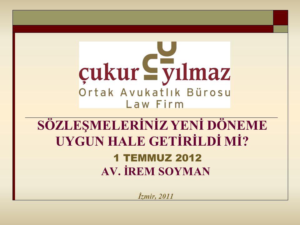 SÖZLEŞMELERİNİZ YENİ DÖNEME UYGUN HALE GETİRİLDİ Mİ? 1 TEMMUZ 2012 AV. İREM SOYMAN İzmir, 2011