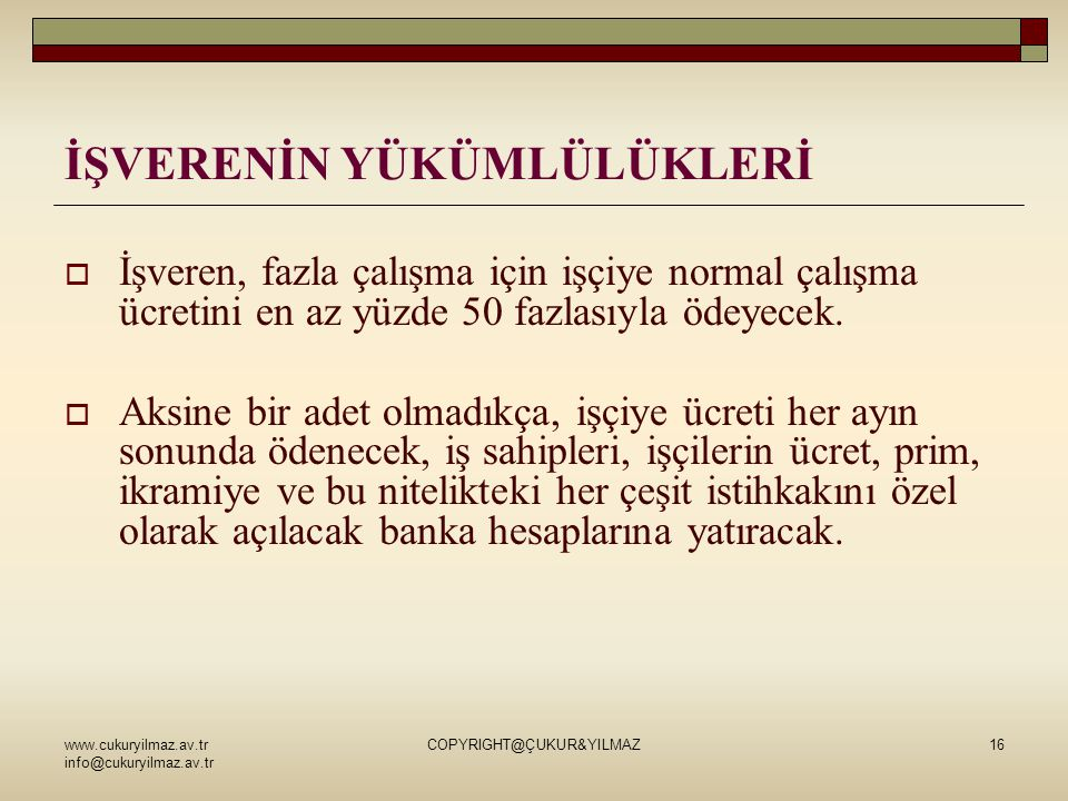 www.cukuryilmaz.av.tr info@cukuryilmaz.av.tr COPYRIGHT@ÇUKUR&YILMAZ16 İŞVERENİN YÜKÜMLÜLÜKLERİ  İşveren, fazla çalışma için işçiye normal çalışma ücretini en az yüzde 50 fazlasıyla ödeyecek.