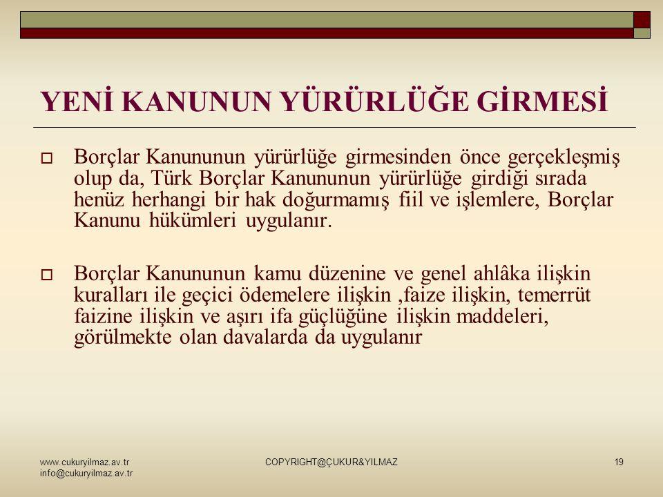www.cukuryilmaz.av.tr info@cukuryilmaz.av.tr COPYRIGHT@ÇUKUR&YILMAZ19 YENİ KANUNUN YÜRÜRLÜĞE GİRMESİ  Borçlar Kanununun yürürlüğe girmesinden önce gerçekleşmiş olup da, Türk Borçlar Kanununun yürürlüğe girdiği sırada henüz herhangi bir hak doğurmamış fiil ve işlemlere, Borçlar Kanunu hükümleri uygulanır.