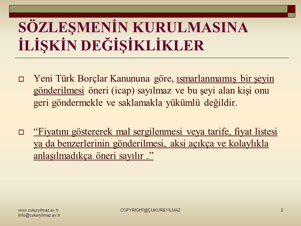 www.cukuryilmaz.av.tr info@cukuryilmaz.av.tr COPYRIGHT@ÇUKUR&YILMAZ2 SÖZLEŞMENİN KURULMASINA İLİŞKİN DEĞİŞİKLİKLER  Yeni Türk Borçlar Kanununa göre, ısmarlanmamış bir şeyin gönderilmesi öneri (icap) sayılmaz ve bu şeyi alan kişi onu geri göndermekle ve saklamakla yükümlü değildir.