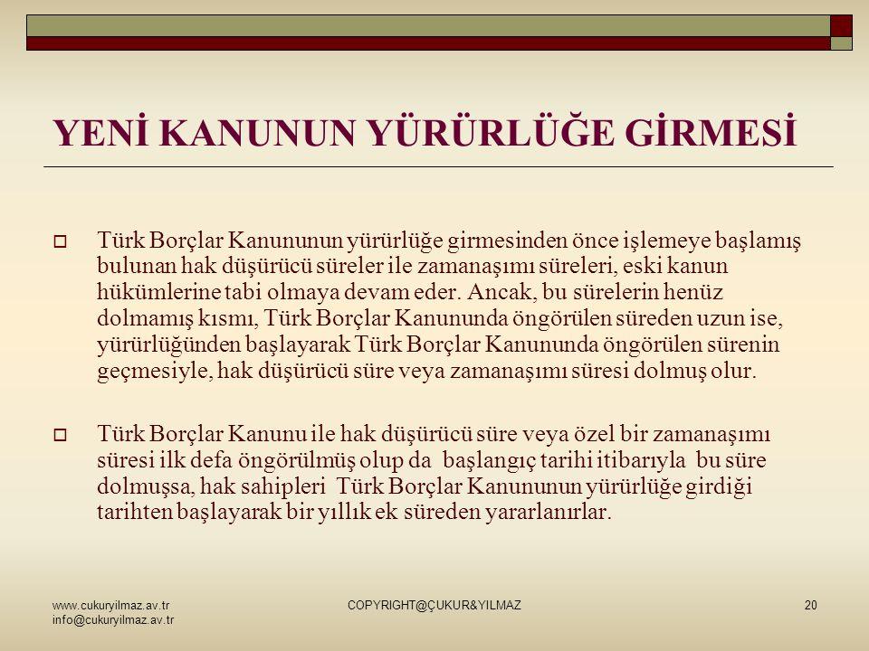 www.cukuryilmaz.av.tr info@cukuryilmaz.av.tr COPYRIGHT@ÇUKUR&YILMAZ20 YENİ KANUNUN YÜRÜRLÜĞE GİRMESİ  Türk Borçlar Kanununun yürürlüğe girmesinden önce işlemeye başlamış bulunan hak düşürücü süreler ile zamanaşımı süreleri, eski kanun hükümlerine tabi olmaya devam eder.