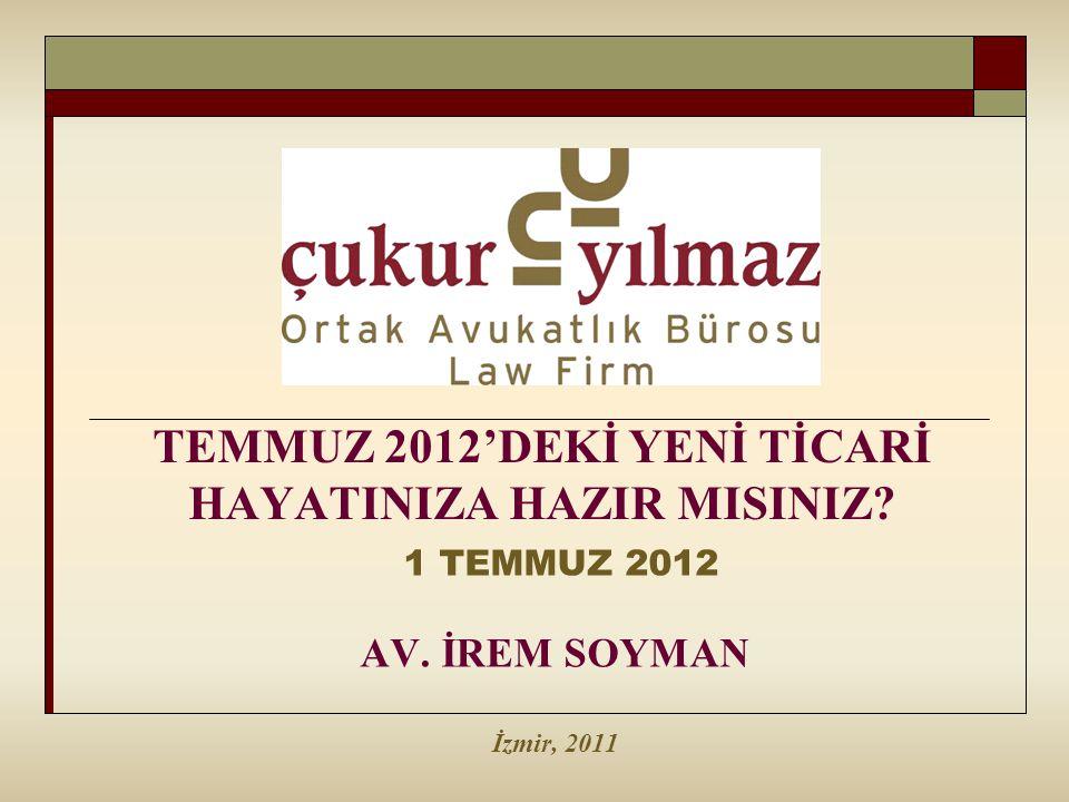 TEMMUZ 2012'DEKİ YENİ TİCARİ HAYATINIZA HAZIR MISINIZ 1 TEMMUZ 2012 AV. İREM SOYMAN İzmir, 2011