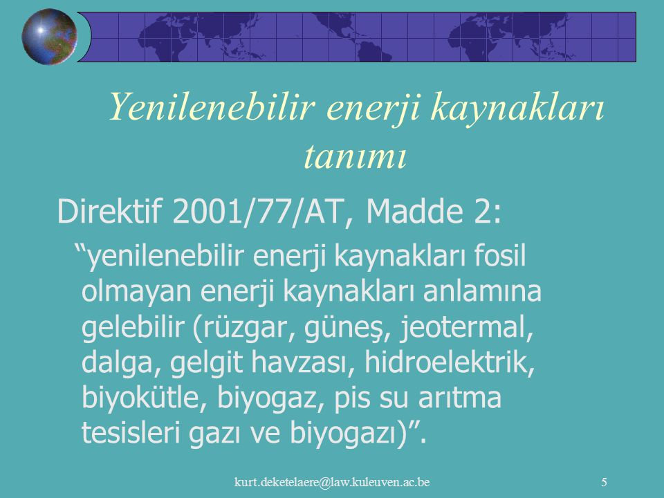 """kurt.deketelaere@law.kuleuven.ac.be5 Yenilenebilir enerji kaynakları tanımı Direktif 2001/77/AT, Madde 2: """"yenilenebilir enerji kaynakları fosil olmay"""