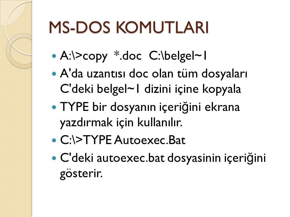 MS-DOS KOMUTLARI A:\>copy *.doc C:\belgel~1 A da uzantısı doc olan tüm dosyaları C deki belgel~1 dizini içine kopyala TYPE bir dosyanın içeri ğ ini ekrana yazdırmak için kullanılır.