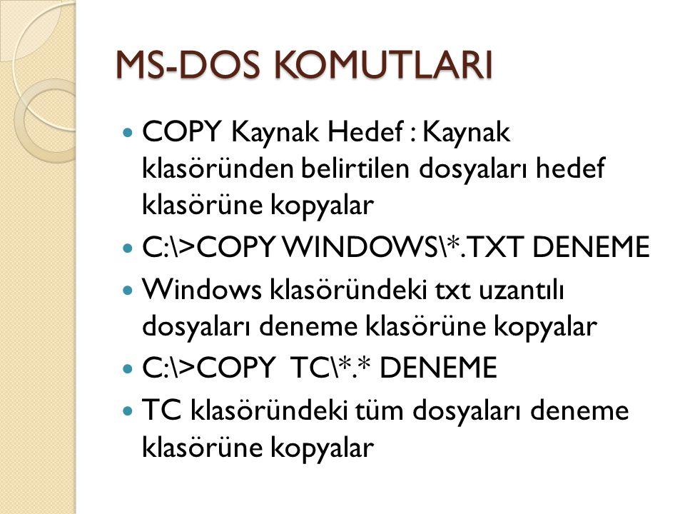 MS-DOS KOMUTLARI COPY Kaynak Hedef : Kaynak klasöründen belirtilen dosyaları hedef klasörüne kopyalar C:\>COPY WINDOWS\*.TXT DENEME Windows klasöründeki txt uzantılı dosyaları deneme klasörüne kopyalar C:\>COPY TC\*.* DENEME TC klasöründeki tüm dosyaları deneme klasörüne kopyalar