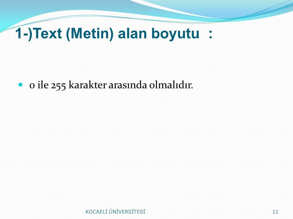 1-)Text (Metin) alan boyutu : 0 ile 255 karakter arasında olmalıdır. KOCAELİ ÜNİVERSİTESİ11
