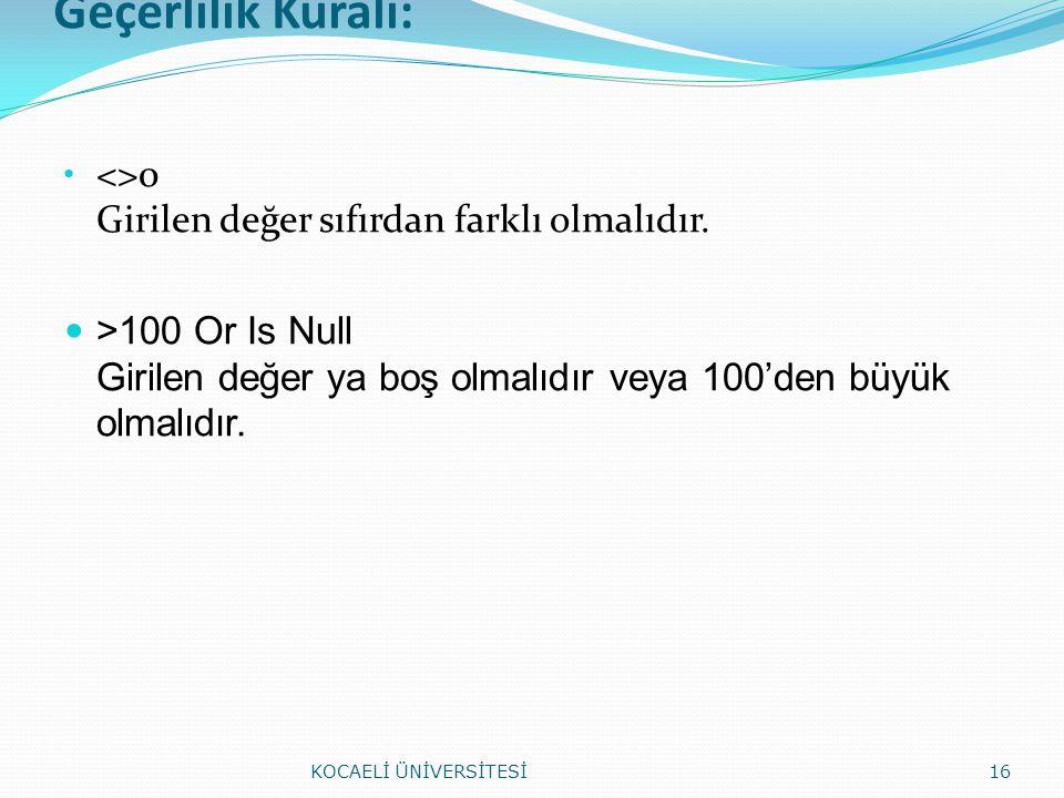 Geçerlilik Kuralı: <>0 Girilen değer sıfırdan farklı olmalıdır. >100 Or Is Null Girilen değer ya boş olmalıdır veya 100'den büyük olmalıdır. KOCAELİ Ü
