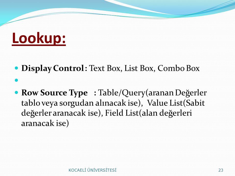 Lookup: Display Control: Text Box, List Box, Combo Box Row Source Type : Table/Query(aranan Değerler tablo veya sorgudan alınacak ise), Value List(Sab