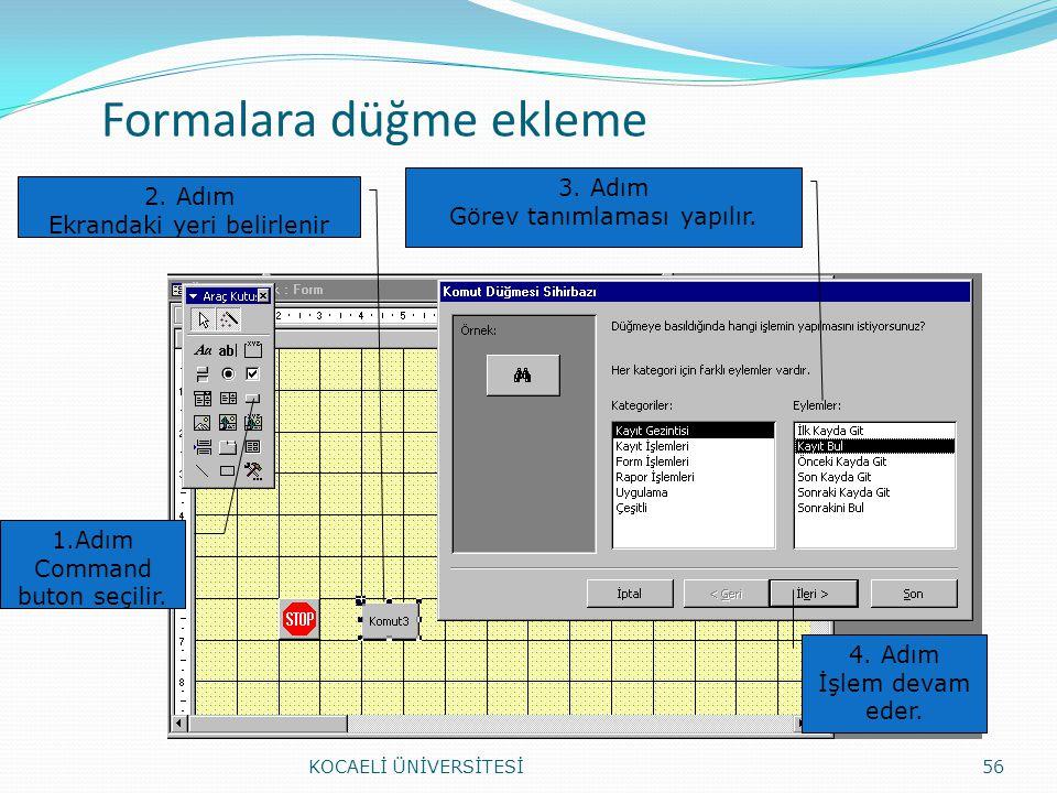 Formalara düğme ekleme KOCAELİ ÜNİVERSİTESİ56 1.Adım Command buton seçilir. 3. Adım Görev tanımlaması yapılır. 2. Adım Ekrandaki yeri belirlenir 4. Ad