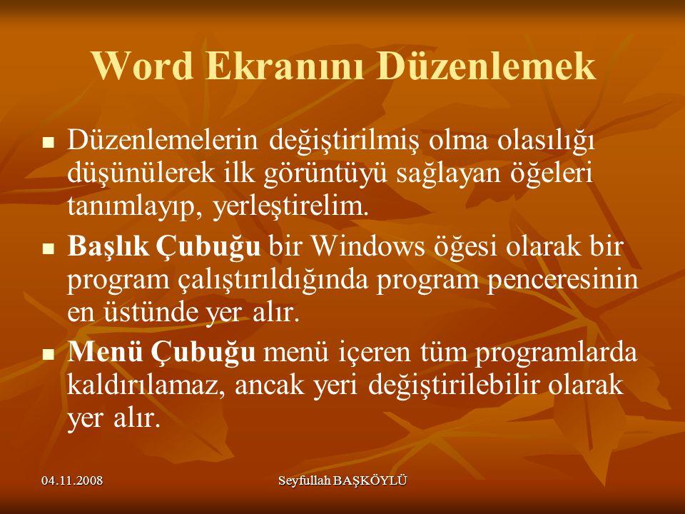 04.11.2008Seyfullah BAŞKÖYLÜ Word Ekranını Düzenlemek Düzenlemelerin değiştirilmiş olma olasılığı düşünülerek ilk görüntüyü sağlayan öğeleri tanımlayı