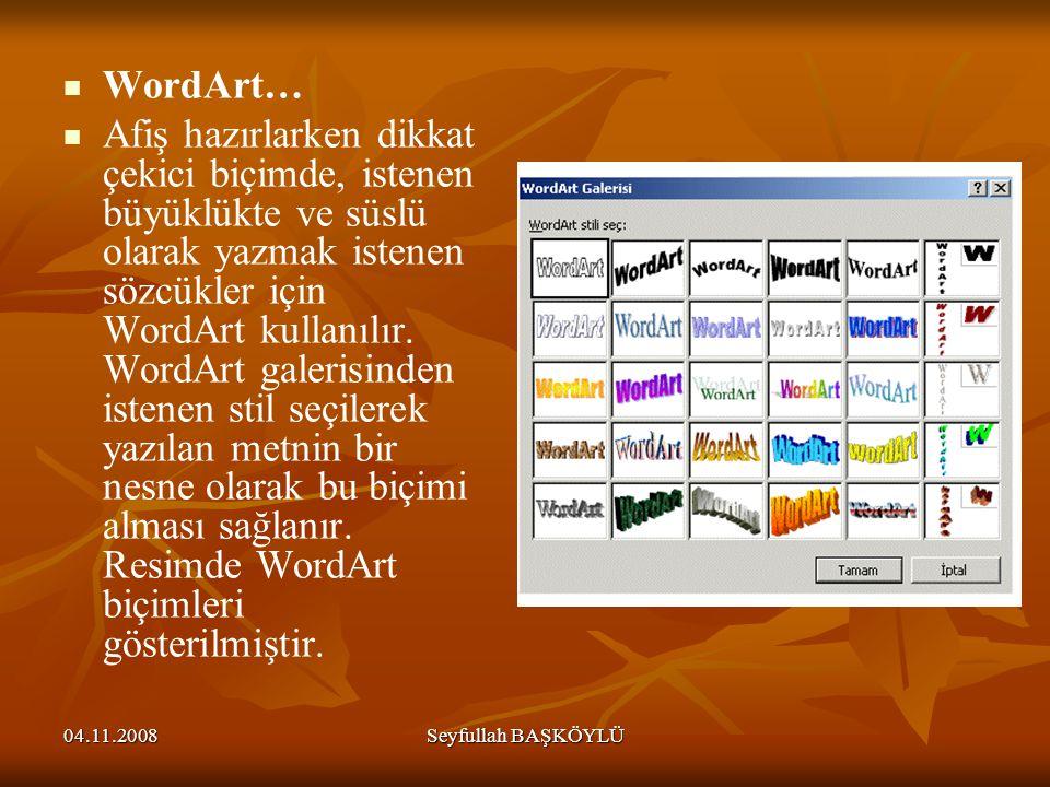 04.11.2008Seyfullah BAŞKÖYLÜ WordArt… Afiş hazırlarken dikkat çekici biçimde, istenen büyüklükte ve süslü olarak yazmak istenen sözcükler için WordArt