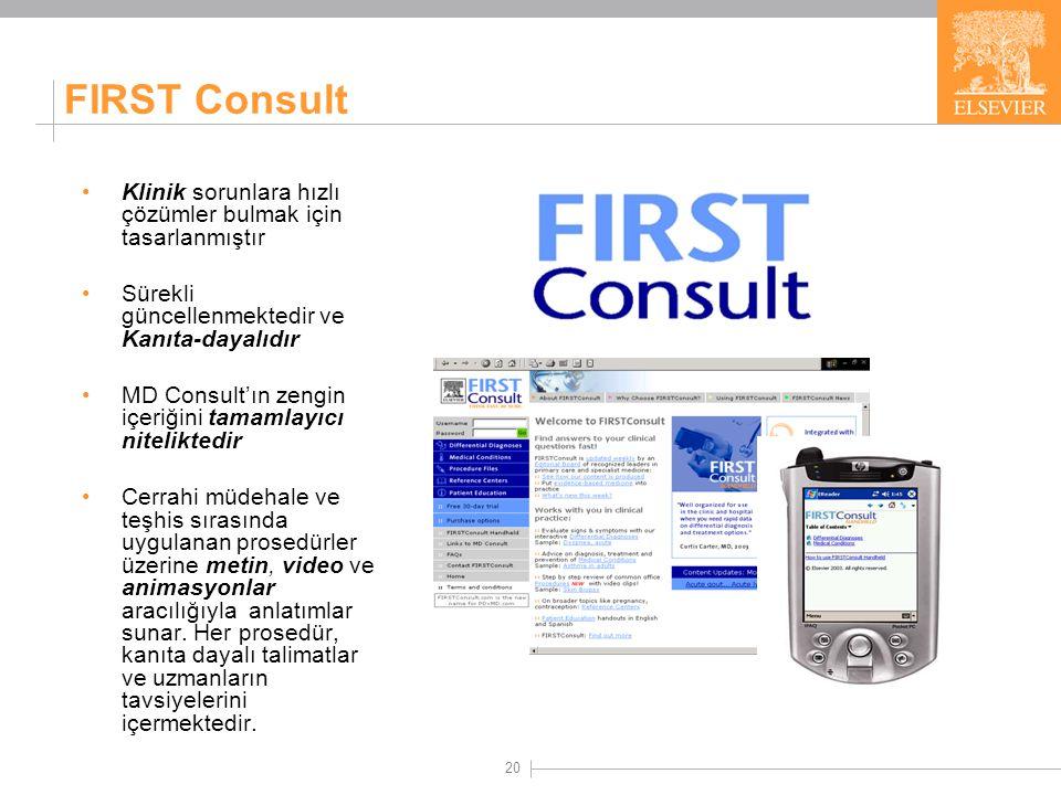 20 FIRST Consult Klinik sorunlara hızlı çözümler bulmak için tasarlanmıştır Sürekli güncellenmektedir ve Kanıta-dayalıdır MD Consult'ın zengin içeriğini tamamlayıcı niteliktedir Cerrahi müdehale ve teşhis sırasında uygulanan prosedürler üzerine metin, video ve animasyonlar aracılığıyla anlatımlar sunar.